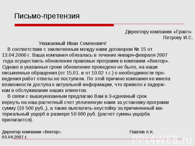 Письмо-претензия Директору компании «Грант» Петрову И.С. Уважаемый Иван Семенович! В соответствии с заключенным между нами договором № 15 от 13.04.2006 г. Ваша компания обязалась в течение января-февраля 2007 года осуществить обновление правовых про…