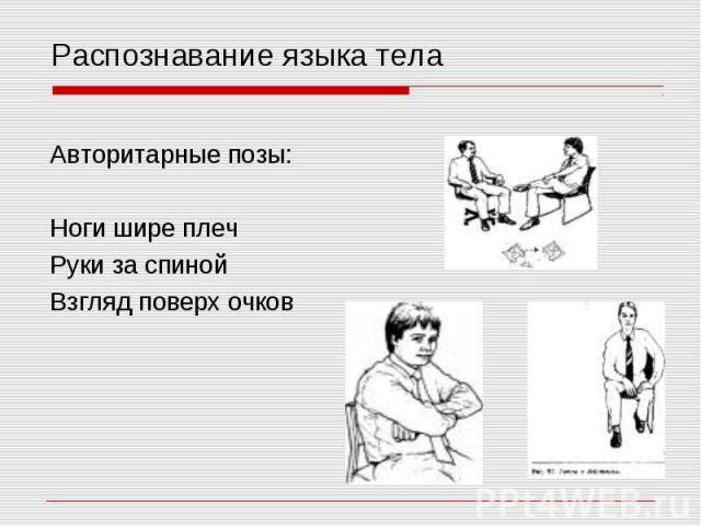 Распознавание языка тела Авторитарные позы: Ноги шире плеч Руки за спиной Взгляд поверх очков