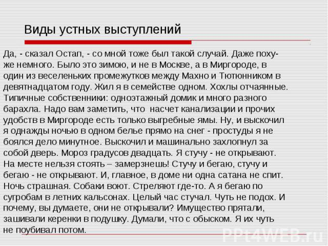 Виды устных выступлений Да, - сказал Остап, - со мной тоже был такой случай. Даже поху- же немного. Было это зимою, и не в Москве, а в Миргороде, в один из веселеньких промежутков между Махно и Тютюнником в девятнадцатом году. Жил я в семействе одно…