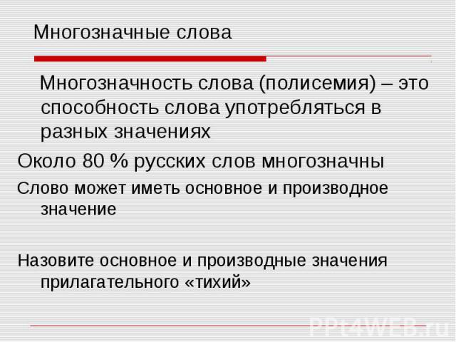 Многозначные слова Многозначность слова (полисемия) – это способность слова употребляться в разных значениях Около 80 % русских слов многозначны Слово может иметь основное и производное значение Назовите основное и производные значения прилагательно…