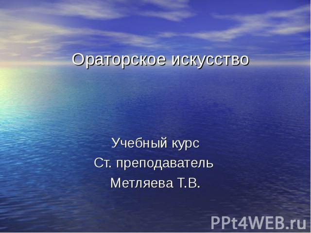Ораторское искусство Учебный курс Ст. преподаватель Метляева Т.В.