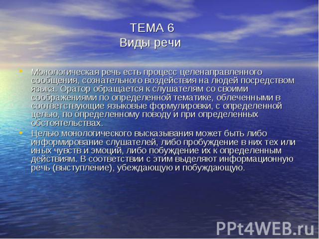 ТЕМА 6 Виды речи Монологическая речь есть процесс целенаправленного сообщения, сознательного воздействия на людей посредством языка. Оратор обращается к слушателям со своими соображениями по определенной тематике, облеченными в соответствующие языко…