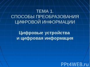 ТЕМА 1. СПОСОБЫ ПРЕОБРАЗОВАНИЯ ЦИФРОВОЙ ИНФОРМАЦИИ Цифровые устройства и цифрова