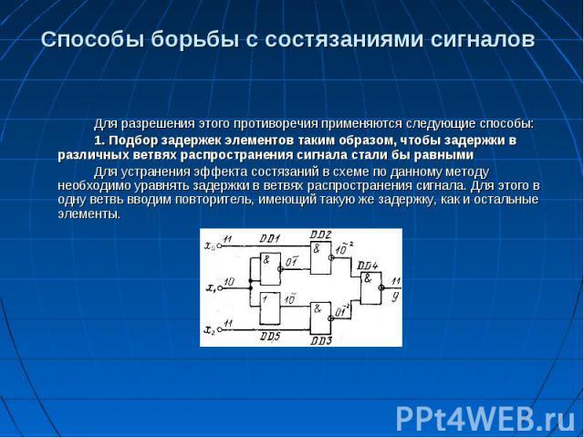 Способы борьбы с состязаниями сигналов Для разрешения этого противоречия применяются следующие способы: 1. Подбор задержек элементов таким образом, чтобы задержки в различных ветвях распространения сигнала стали бы равными Для устранения эффекта сос…
