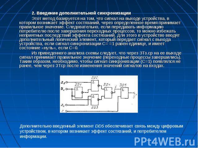 2. Введение дополнительной синхронизации 2. Введение дополнительной синхронизации Этот метод базируется на том, что сигнал на выходе устройства, в котором возникает эффект состязаний, через определенное время принимает правильное значение. Следовате…
