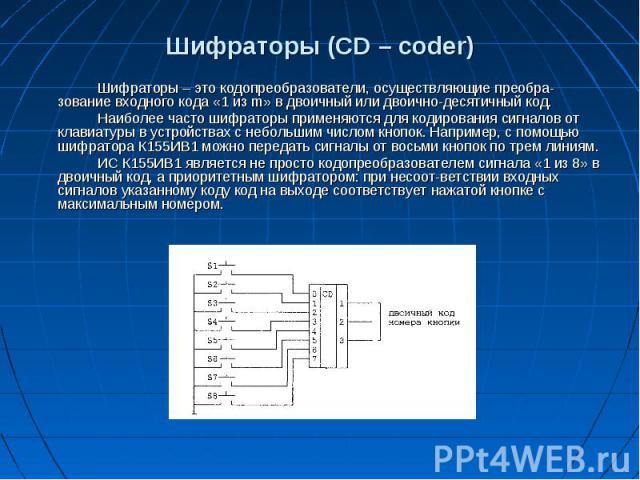 Шифраторы (CD– coder) Шифраторы– это кодопреобразователи, осуществляющие преобразование входного кода «1 из m» в двоичный или двоично-десятичный код. Наиболее часто шифраторы применяются для кодирования сигналов от клавиатуры в устр…