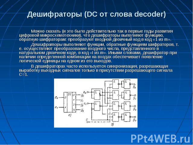 Дешифраторы (DC от слова decoder) Можно сказать (и это было действительно так в первые годы развития цифровой микросхемотехники), что дешифраторы выполняют функцию, обратную шифраторам: преобразуют входной двоичный код в код «1 из m». Дешифраторы вы…