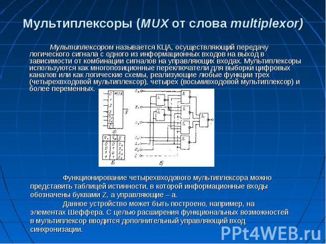 Мультиплексоры (MUX от слова multiplexor) Мультиплексором называется КЦА, осуществляющий передачу логического сигнала с одного из информационных входов на выход в зависимости от комбинации сигналов на управляющих входах. Мультиплексоры используются …