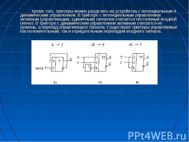 Кроме того, триггеры можно разделить на устройства с потенциальным и динамическим управлением. В триггере с потенциальным управлением активным (управляющим, единичным) сигналом считается постоянный входной сигнал. В триггере с динамическим управлени…