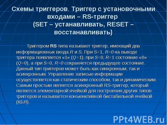 Схемы триггеров. Триггер с установочными входами– RS-триггер (SET– устанавливать, RESET– восстанавливать) Триггером RS типа называют триггер, имеющий два информационных входа R и S. При S=1, R=0 на выходе триггера появляется «1» (Q…