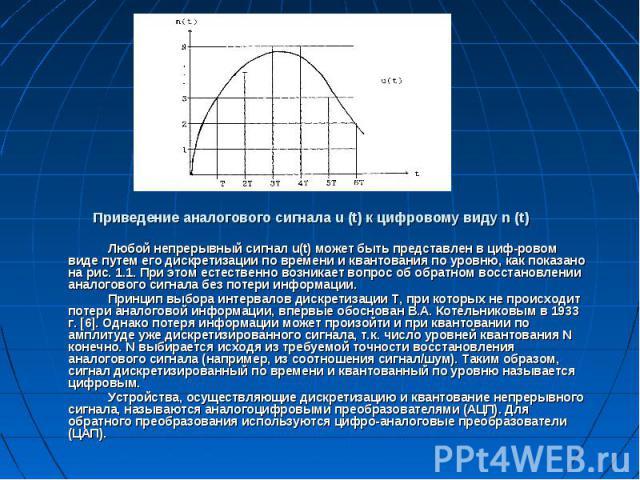 Приведение аналогового сигнала u (t) к цифровому виду n (t) Любой непрерывный сигнал u(t) может быть представлен в цифровом виде путем его дискретизации по времени и квантования по уровню, как показано на рис. 1.1. При этом естественно возникае…
