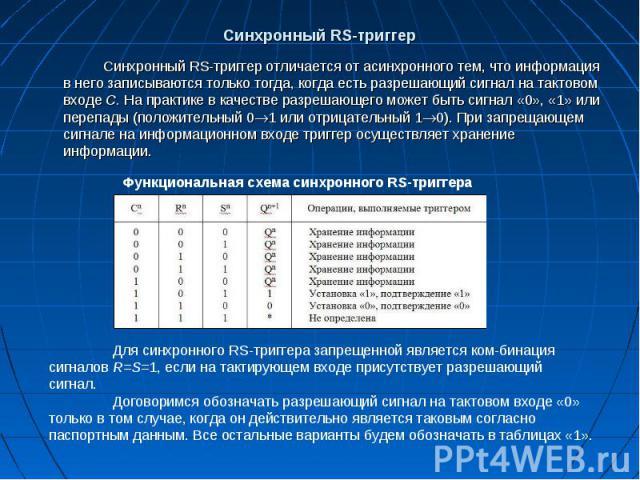 Синхронный RS-триггер Синхронный RS-триггер отличается от асинхронного тем, что информация в него записываются только тогда, когда есть разрешающий сигнал на тактовом входе С. На практике в качестве разрешающего может быть сигнал «0», «1» или перепа…