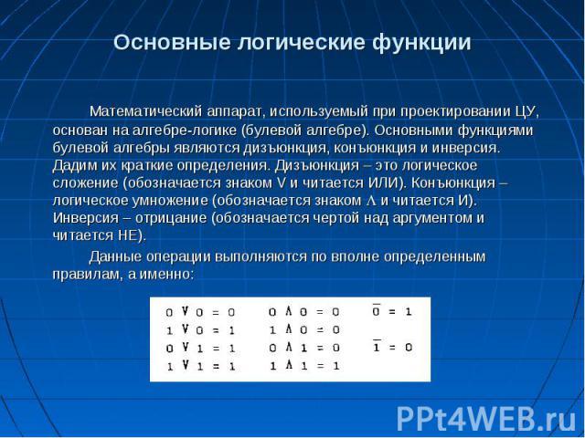 Основные логические функции Математический аппарат, используемый при проектировании ЦУ, основан на алгебре-логике (булевой алгебре). Основными функциями булевой алгебры являются дизъюнкция, конъюнкция и инверсия. Дадим их краткие определения. Дизъюн…