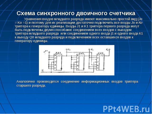 Схема синхронного двоичного счетчика Схема синхронного двоичного счетчика Уравнения входов младшего разряда имеют максимально простой вид (Jо = Kо =1) и поэтому для их реализации достаточно подключить все входы Jо и Ко триггера к генератору единицы.…