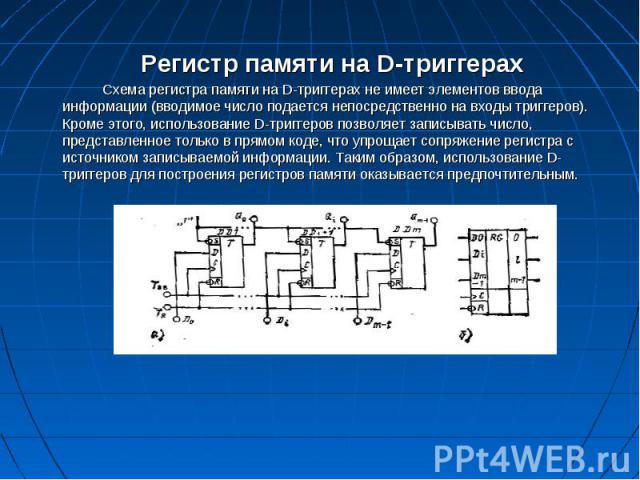 Регистр памяти на D-триггерах Регистр памяти на D-триггерах Схема регистра памяти на D-триггерах не имеет элементов ввода информации (вводимое число подается непосредственно на входы триггеров). Кроме этого, использование D-триггеров позволяет запис…