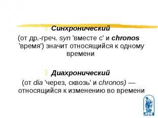 Синхронический Синхронический (от др.-греч. syn 'вместе с' и chronos 'время') зн