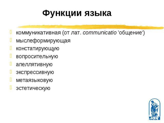 коммуникативная (от лат. соmmunicatio 'общение') коммуникативная (от лат. соmmunicatio 'общение') мыслеформирующая констатирующую вопросительную апеллятивную экспрессивную метаязыковую эстетическую