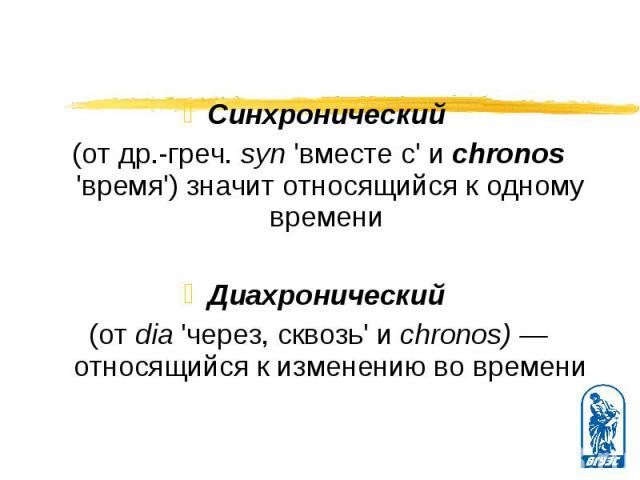 Синхронический Синхронический (от др.-греч. syn 'вместе с' и chronos 'время') значит относящийся к одному времени Диахронический (от dia 'через, сквозь' и chronos) — относящийся к изменению во времени