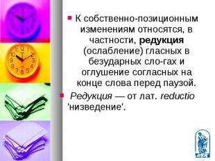 К собственно-позиционным изменениям относятся, в частности, редукция (ослабление