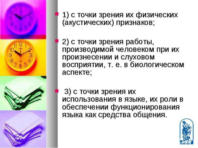 1) с точки зрения их физических (акустических) признаков; 1) с точки зрения их физических (акустических) признаков; 2) с точки зрения работы, производимой человеком при их произнесении и слуховом восприятии, т. е. в биологическом аспекте; 3) с точки…