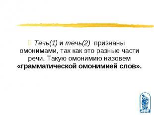Течь(1) и течь(2) признаны омонимами, так как это разные части речи. Такую омони