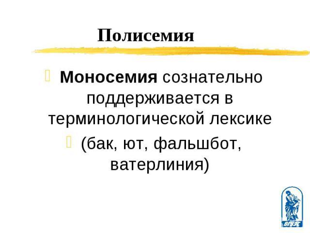 Моносемия сознательно поддерживается в терминологической лексике Моносемия сознательно поддерживается в терминологической лексике (бак, ют, фальшбот, ватерлиния)