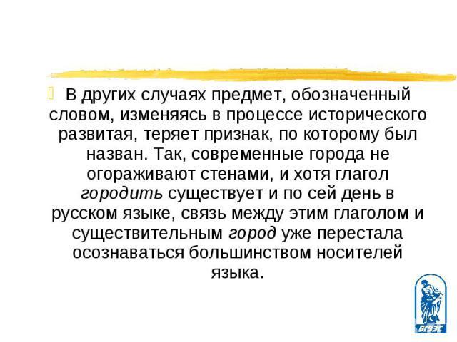 В других случаях предмет, обозначенный словом, изменяясь в процессе исторического развитая, теряет признак, по которому был назван. Так, современные города не огораживают стенами, и хотя глагол городить существует и по сей день в русском языке, связ…