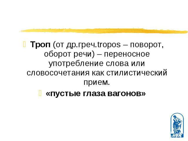 Троп (от др.греч.tropos – поворот, оборот речи) – переносное употребление слова или словосочетания как стилистический прием. Троп (от др.греч.tropos – поворот, оборот речи) – переносное употребление слова или словосочетания как стилистический прием.…