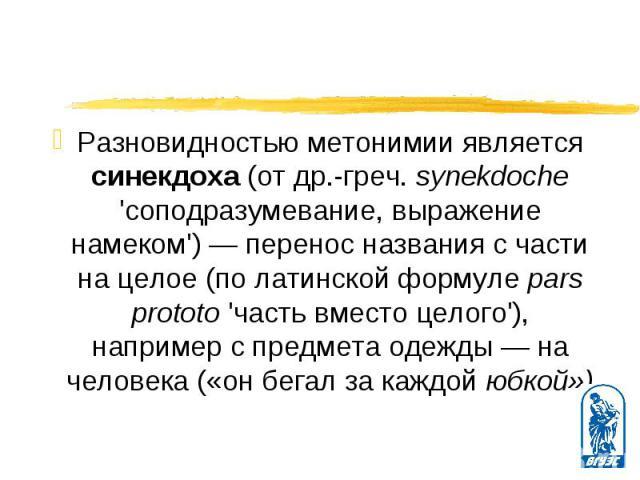 Разновидностью метонимии является синекдоха (от др.-греч. synekdoche 'соподразумевание, выражение намеком') — перенос названия с части на целое (по латинской формуле pars prototo 'часть вместо целого'), например с предмета одежды — на человека («он …