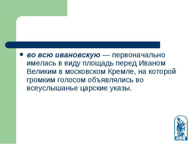 во всю ивановскую — первоначально имелась в виду площадь перед Иваном Великим в московском Кремле, на которой громким голосом объявлялись во всеуслышанье царские указы. во всю ивановскую — первоначально имелась в виду площадь перед Иваном Великим в …