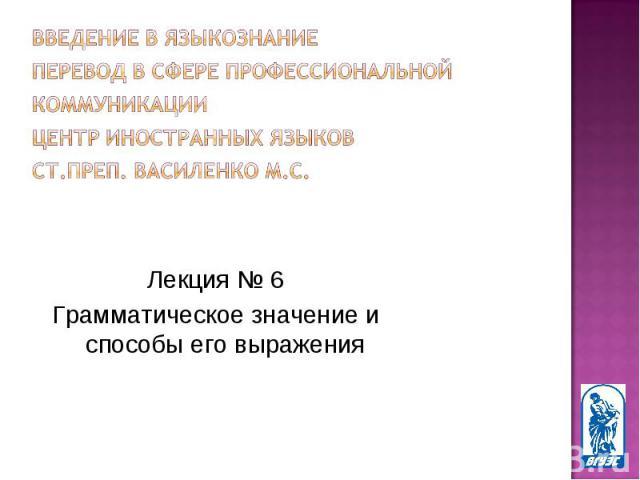 Лекция № 6 Лекция № 6 Грамматическое значение и способы его выражения
