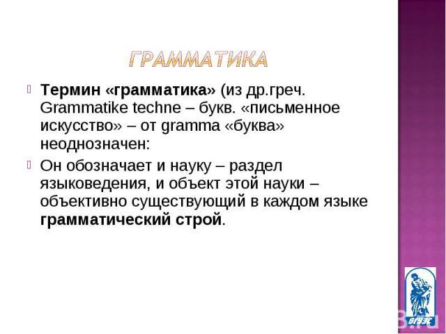 Термин «грамматика» (из др.греч. Grammatike techne – букв. «письменное искусство» – от gramma «буква» неоднозначен: Термин «грамматика» (из др.греч. Grammatike techne – букв. «письменное искусство» – от gramma «буква» неоднозначен: Он обозначает и н…