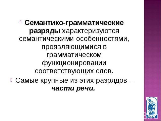 Семантико-грамматические разряды характеризуются семантическими особенностями, проявляющимися в грамматическом функционировании соответствующих слов. Семантико-грамматические разряды характеризуются семантическими особенностями, проявляющимися в гра…