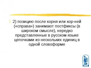 2) позицию после корня или корней («справа») занимают постфиксы (в широком