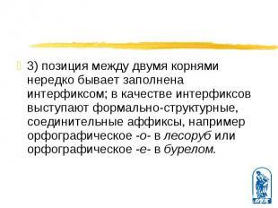 3) позиция между двумя корнями нередко бывает заполнена интерфиксом; в качестве