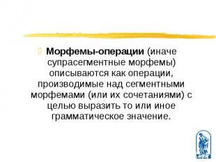 Морфемы-операции (иначе супрасегментные морфемы) описываются как операции, произ