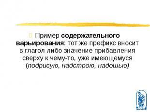 Пример содержательного варьирования: тот же префикс вносит в глагол либо значени