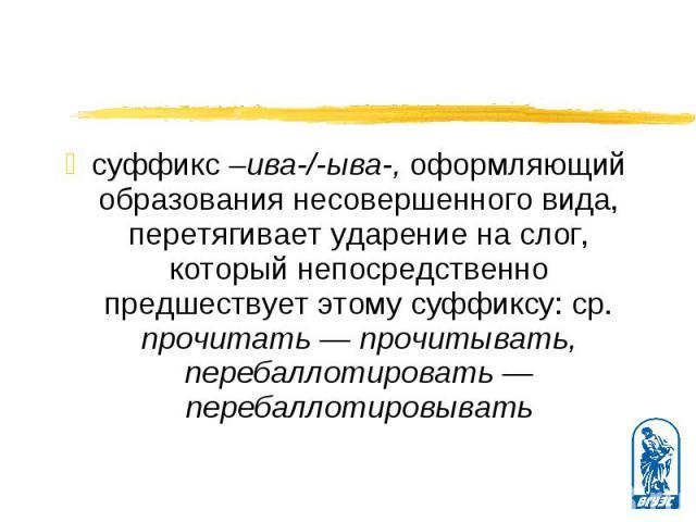 суффикс –ива-/-ыва-, оформляющий образования несовершенного вида, перетягивает ударение на слог, который непосредственно предшествует этому суффиксу: ср. прочитать — прочитывать, перебаллотировать — перебаллотировывать суффикс –ива-/-ыва-, оформляющ…