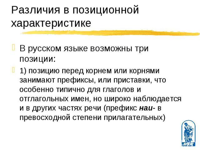 В русском языке возможны три позиции: В русском языке возможны три позиции: 1) позицию перед корнем или корнями занимают префиксы, или приставки, что особенно типично для глаголов и отглагольных имен, но широко наблюдается и в других частях речи (пр…