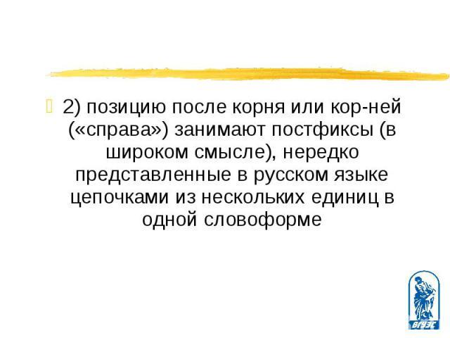 2) позицию после корня или корней («справа») занимают постфиксы (в широком смысле), нередко представленные в русском языке цепочками из нескольких единиц в одной словоформе 2) позицию после корня или корней («справа») занимают постфиксы (в…