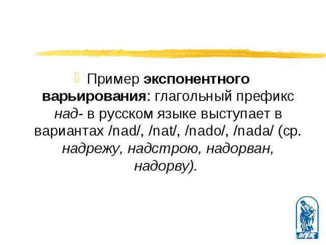 Пример экспонентного варьирования: глагольный префикс над- в русском языке выступает в вариантах /nad/, /nat/, /nado/, /nada/ (ср. надрежу, надстрою, надорван, надорву). Пример экспонентного варьирования: глагольный префикс над- в русском языке выст…