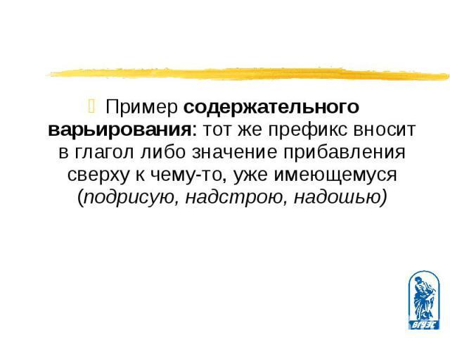 Пример содержательного варьирования: тот же префикс вносит в глагол либо значение прибавления сверху к чему-то, уже имеющемуся (подрисую, надстрою, надошью) Пример содержательного варьирования: тот же префикс вносит в глагол либо значение прибавлени…