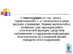 пиктография (от лат. pictus 'нарисованный'), т. е. наскальные и иные рисунки, сл