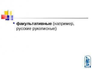 факультативные (например, русские рукописные) факультативные (например, русские
