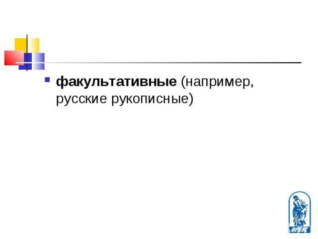 факультативные (например, русские рукописные) факультативные (например, русские рукописные)