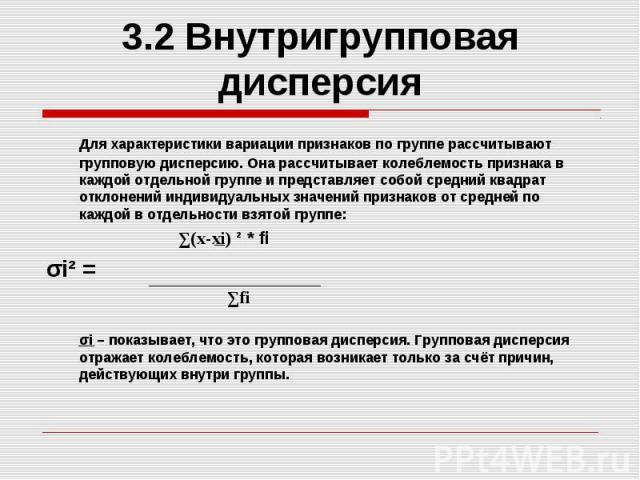 3.2 Внутригрупповая дисперсия Для характеристики вариации признаков по группе рассчитывают групповую дисперсию. Она рассчитывает колеблемость признака в каждой отдельной группе и представляет собой средний квадрат отклонений индивидуальных значений …