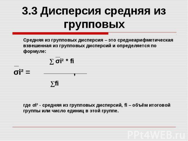 3.3 Дисперсия средняя из групповых Средняя из групповых дисперсия – это среднеарифметическая взвешенная из групповых дисперсий и определяется по формуле: ∑ σi² * fi σi² = , ∑fi где σi² - средняя из групповых дисперсий, fi – объём итоговой группы или…