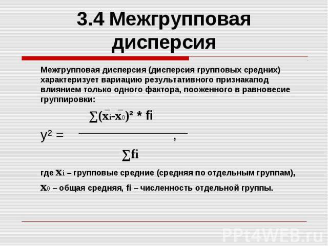 3.4 Межгрупповая дисперсия Межгрупповая дисперсия (дисперсия групповых средних) характеризует вариацию результативного признакапод влиянием только одного фактора, пооженного в равновесие группировки: ∑(xi-x0)² * fi y² = , ∑fi где xi – групповые сред…