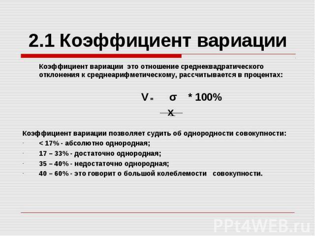 2.1 Коэффициент вариации Коэффициент вариации это отношение среднеквадратического отклонения к среднеарифметическому, рассчитывается в процентах: V = σ * 100% x Коэффициент вариации позволяет судить об однородности совокупности: < 17% - абсолютно…
