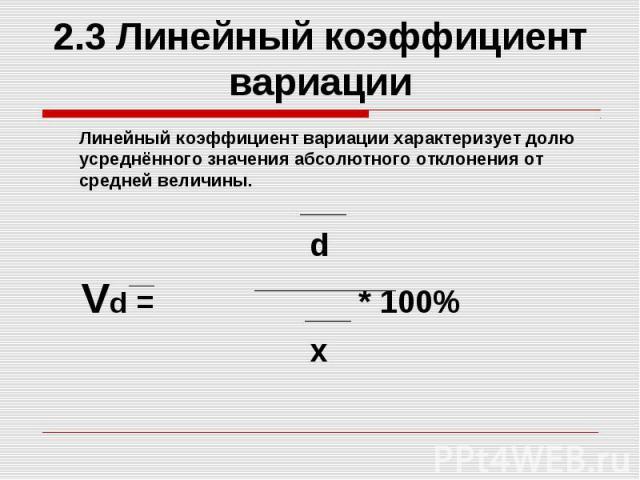 2.3 Линейный коэффициент вариации Линейный коэффициент вариации характеризует долю усреднённого значения абсолютного отклонения от средней величины. d Vd = * 100% x
